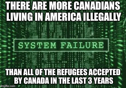 Glitch in the matrix | THERE ARE MORE CANADIANS LIVING IN AMERICA ILLEGALLY THAN ALL OF THE REFUGEES ACCEPTED BY CANADA IN THE LAST 3 YEARS | image tagged in glitch in the matrix | made w/ Imgflip meme maker
