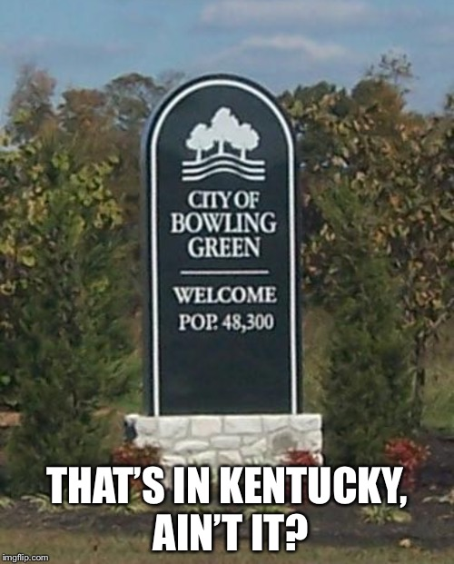 Bowling Green | THAT'S IN KENTUCKY, AIN'T IT? | image tagged in bowling green | made w/ Imgflip meme maker
