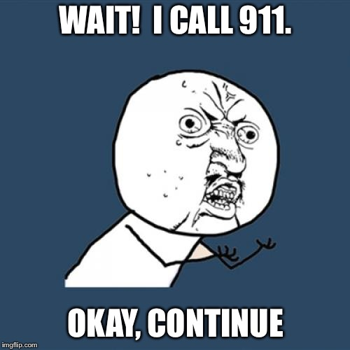 Y U No Meme | WAIT!  I CALL 911. OKAY, CONTINUE | image tagged in memes,y u no | made w/ Imgflip meme maker