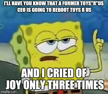 "Ill Have You Know Spongebob Meme | I'LL HAVE YOU KNOW THAT A FORMER TOYS""R""US CEO IS GOING TO REBOOT TOYS R US AND I CRIED OF JOY ONLY THREE TIMES 