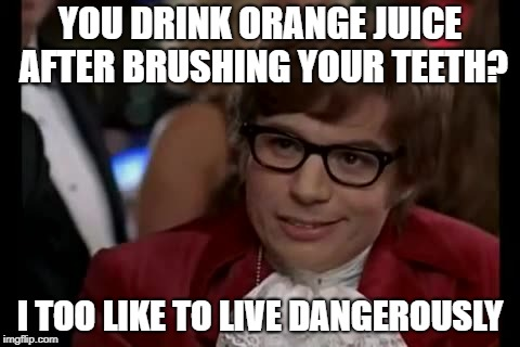 I Too Like To Live Dangerously Meme | YOU DRINK ORANGE JUICE AFTER BRUSHING YOUR TEETH? I TOO LIKE TO LIVE DANGEROUSLY | image tagged in memes,i too like to live dangerously | made w/ Imgflip meme maker