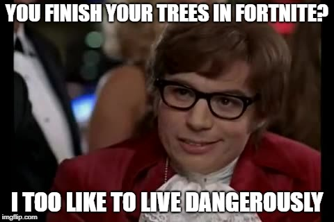 I Too Like To Live Dangerously Meme | YOU FINISH YOUR TREES IN FORTNITE? I TOO LIKE TO LIVE DANGEROUSLY | image tagged in memes,i too like to live dangerously | made w/ Imgflip meme maker