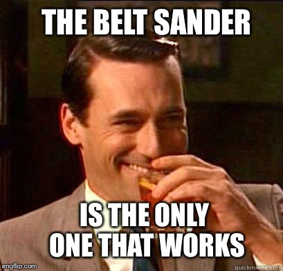 THE BELT SANDER IS THE ONLY ONE THAT WORKS | made w/ Imgflip meme maker