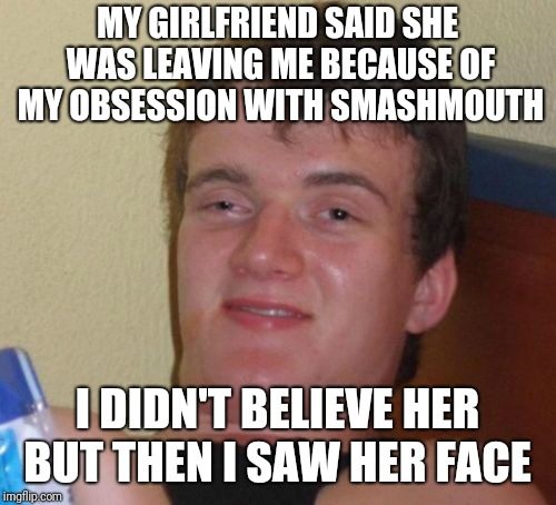 Now I'm A Believer  | MY GIRLFRIEND SAID SHE WAS LEAVING ME BECAUSE OF MY OBSESSION WITH SMASHMOUTH I DIDN'T BELIEVE HER BUT THEN I SAW HER FACE | image tagged in memes,10 guy,funny,puns | made w/ Imgflip meme maker