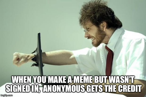 Those are my upvotes | WHEN YOU MAKE A MEME BUT WASN'T SIGNED IN,  ANONYMOUS GETS THE CREDIT | image tagged in fck computer,memes,funny,rage | made w/ Imgflip meme maker