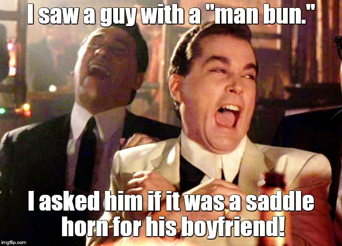 "Good Fellas Hilarious Meme | I saw a guy with a ""man bun."" I asked him if it was a saddle horn for his boyfriend! 