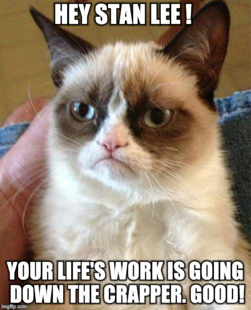 Grumpy Cat Meme | HEY STAN LEE ! YOUR LIFE'S WORK IS GOING DOWN THE CRAPPER. GOOD! | image tagged in memes,grumpy cat | made w/ Imgflip meme maker