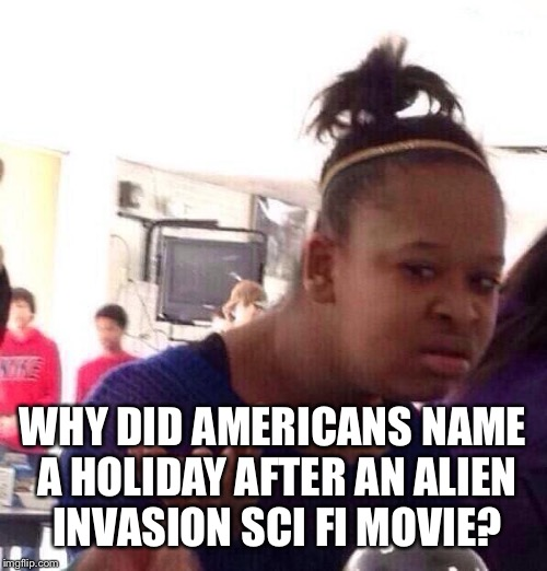 Black Girl Wat |  WHY DID AMERICANS NAME A HOLIDAY AFTER AN ALIEN INVASION SCI FI MOVIE? | image tagged in memes,black girl wat | made w/ Imgflip meme maker