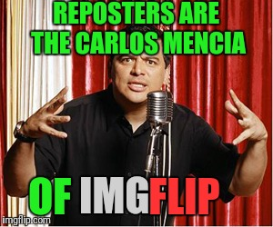Dee-Tee-Dee  | REPOSTERS ARE THE CARLOS MENCIA OF IMG FLIP | image tagged in repost carlos | made w/ Imgflip meme maker
