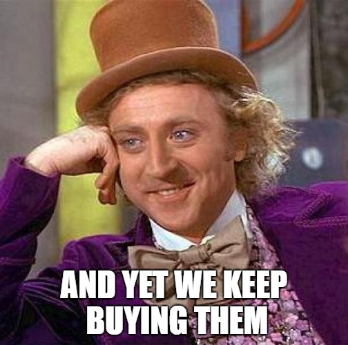 Creepy Condescending Wonka Meme | AND YET WE KEEP BUYING THEM | image tagged in memes,creepy condescending wonka | made w/ Imgflip meme maker