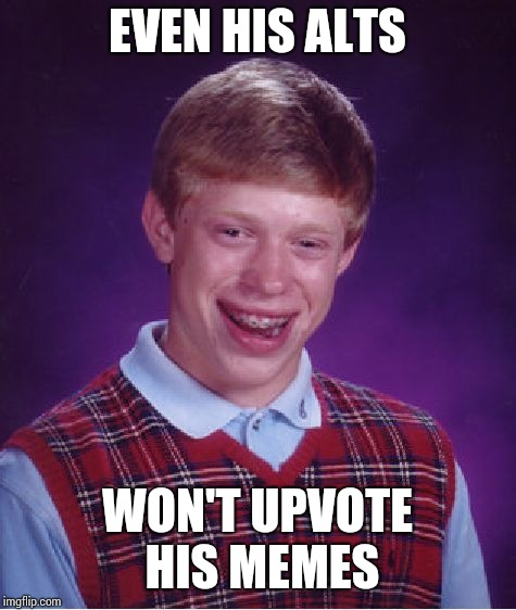 Bad Luck Brian Meme | EVEN HIS ALTS WON'T UPVOTE HIS MEMES | image tagged in memes,bad luck brian | made w/ Imgflip meme maker