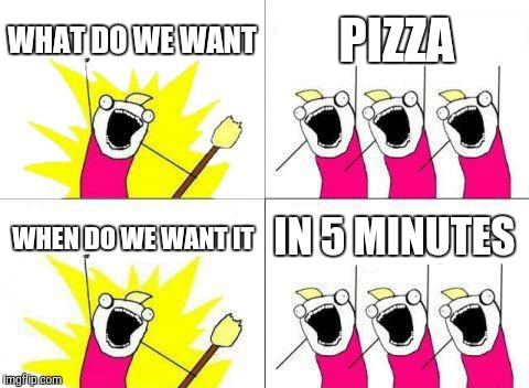 What Do We Want Meme | WHAT DO WE WANT PIZZA WHEN DO WE WANT IT IN 5 MINUTES | image tagged in memes,what do we want | made w/ Imgflip meme maker