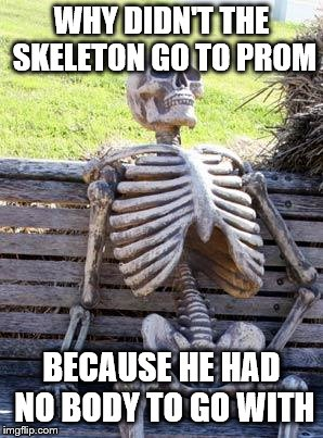 Waiting Skeleton Meme | WHY DIDN'T THE SKELETON GO TO PROM BECAUSE HE HAD NO BODY TO GO WITH | image tagged in memes,waiting skeleton | made w/ Imgflip meme maker