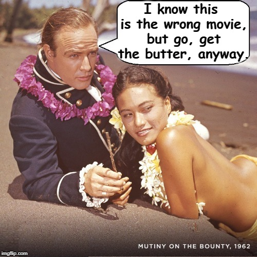 Last Tango in Tahiti  | I know this is the wrong movie, but go, get the butter, anyway. | image tagged in brando in tahiti,vince vance,mutiny on the bounty,mrchristian,last tango in paris,go get the butter | made w/ Imgflip meme maker