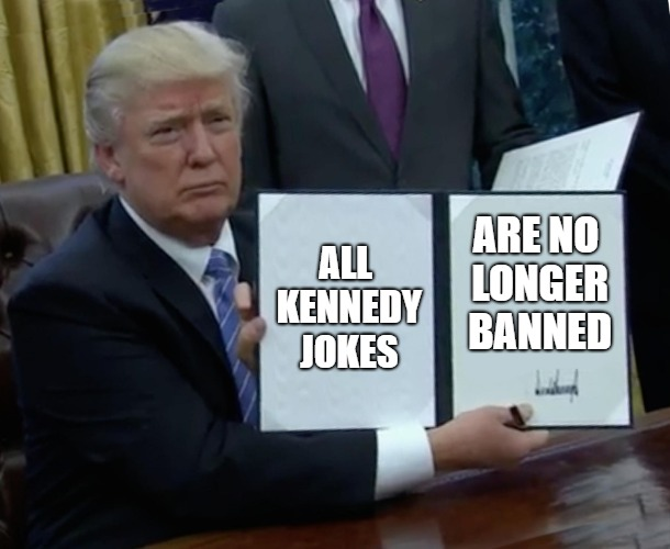 Trump Bill Signing Meme | ALL KENNEDY JOKES ARE NO LONGER BANNED | image tagged in memes,trump bill signing | made w/ Imgflip meme maker