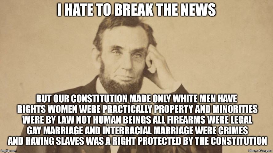 I HATE TO BREAK THE NEWS BUT OUR CONSTITUTION MADE ONLY WHITE MEN HAVE RIGHTS WOMEN WERE PRACTICALLY PROPERTY AND MINORITIES WERE BY LAW NOT | made w/ Imgflip meme maker