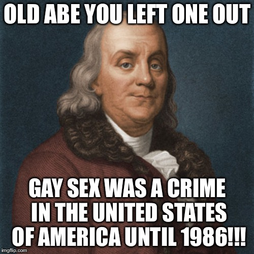 Ben Franklin | OLD ABE YOU LEFT ONE OUT GAY SEX WAS A CRIME IN THE UNITED STATES OF AMERICA UNTIL 1986!!! | image tagged in ben franklin | made w/ Imgflip meme maker