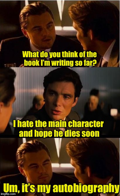 Tell me what you really think | What do you think of the book I'm writing so far? Um, it's my autobiography I hate the main character and hope he dies soon | image tagged in memes,inception,books | made w/ Imgflip meme maker