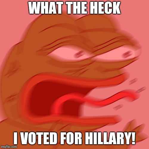 Rage Pepe | WHAT THE HECK I VOTED FOR HILLARY! | image tagged in rage pepe | made w/ Imgflip meme maker