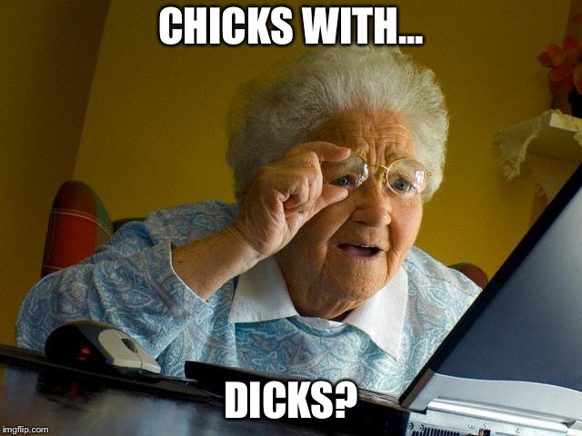 Modern Granny | CHICKS WITH... DICKS? | image tagged in memes,grandma finds the internet,funny memes,sex | made w/ Imgflip meme maker
