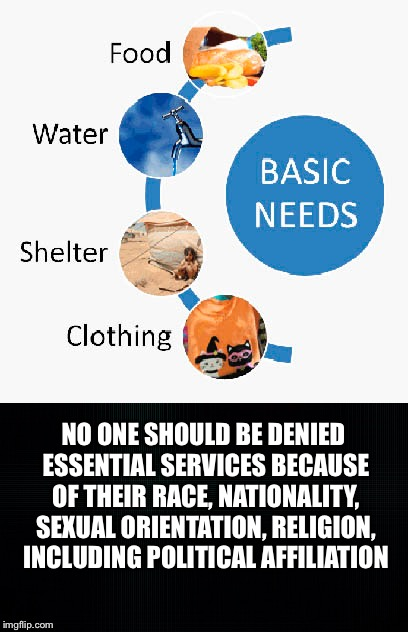 No one should be denied... | NO ONE SHOULD BE DENIED ESSENTIAL SERVICES BECAUSE OF THEIR RACE, NATIONALITY, SEXUAL ORIENTATION, RELIGION, INCLUDING POLITICAL AFFILIATION | image tagged in basic needs,essential services,race,religion,sexual orientation,political affiliation | made w/ Imgflip meme maker