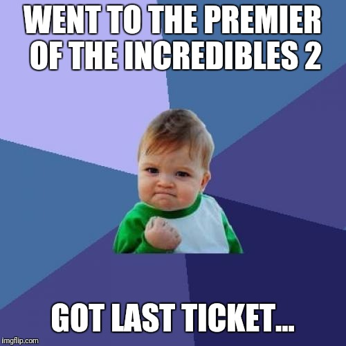 Success Kid Meme | WENT TO THE PREMIER OF THE INCREDIBLES 2 GOT LAST TICKET... | image tagged in memes,success kid | made w/ Imgflip meme maker