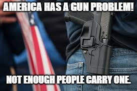 AMERICA HAS A GUN PROBLEM! NOT ENOUGH PEOPLE CARRY ONE. | image tagged in second amendment,guns,america | made w/ Imgflip meme maker