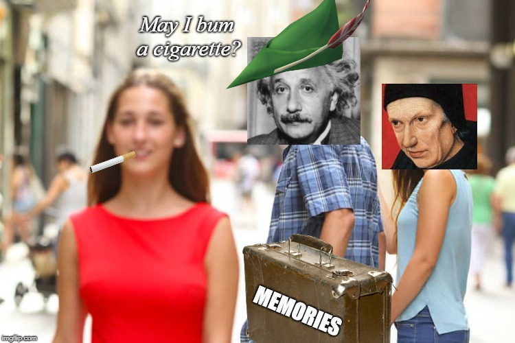 Look who passed this way an hour ago. | May I bum a cigarette? MEMORIES | image tagged in memes,distracted boyfriend | made w/ Imgflip meme maker