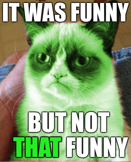 Radioactive Grumpy | IT WAS FUNNY BUT NOT THAT FUNNY THAT | image tagged in radioactive grumpy | made w/ Imgflip meme maker