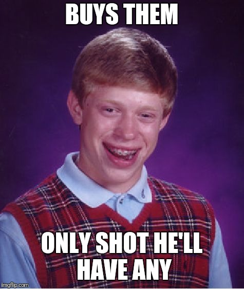 Bad Luck Brian Meme | BUYS THEM ONLY SHOT HE'LL HAVE ANY | image tagged in memes,bad luck brian | made w/ Imgflip meme maker