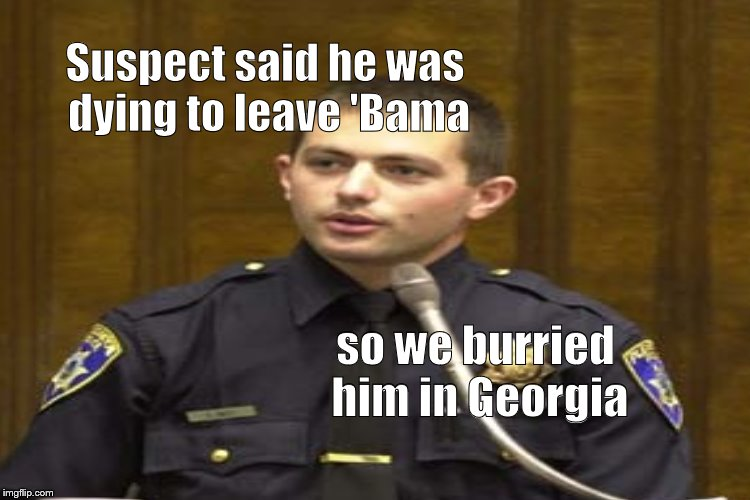 Your Honor, the Defense rests it's case. Thank you.  | so we burried him in Georgia Suspect said he was dying to leave 'Bama | image tagged in police,buried in georgia,no kidding aside,douglie | made w/ Imgflip meme maker
