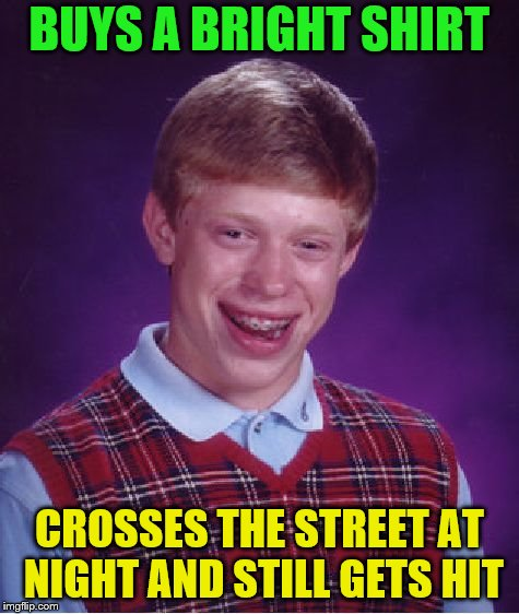 Bad Luck Brian Meme | BUYS A BRIGHT SHIRT CROSSES THE STREET AT NIGHT AND STILL GETS HIT | image tagged in memes,bad luck brian | made w/ Imgflip meme maker