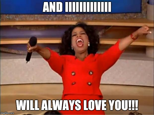 Oprah You Get A Meme | AND IIIIIIIIIIIII WILL ALWAYS LOVE YOU!!! | image tagged in memes,oprah you get a | made w/ Imgflip meme maker