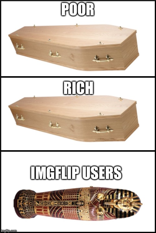 POOR RICH IMGFLIP USERS | image tagged in coffin | made w/ Imgflip meme maker