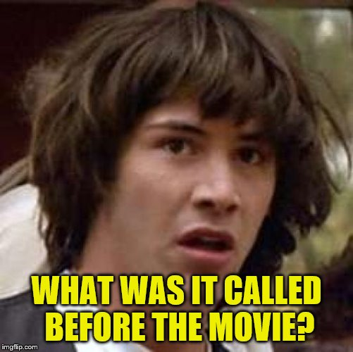 WHAT WAS IT CALLED BEFORE THE MOVIE? | made w/ Imgflip meme maker