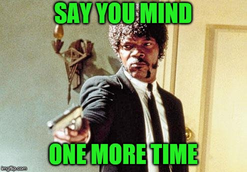SAY YOU MIND ONE MORE TIME | made w/ Imgflip meme maker