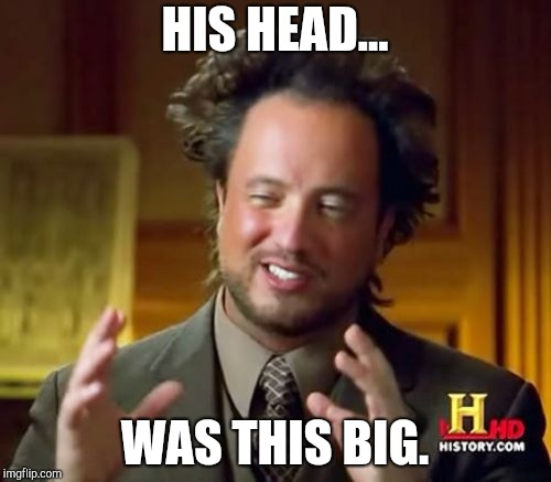 Ancient Aliens Meme | HIS HEAD... WAS THIS BIG. | image tagged in memes,ancient aliens | made w/ Imgflip meme maker
