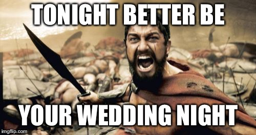 Sparta Leonidas Meme | TONIGHT BETTER BE YOUR WEDDING NIGHT | image tagged in memes,sparta leonidas | made w/ Imgflip meme maker