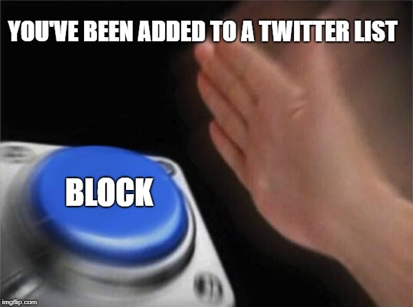 Blank Nut Button Meme | YOU'VE BEEN ADDED TO A TWITTER LIST BLOCK | image tagged in memes,blank nut button | made w/ Imgflip meme maker