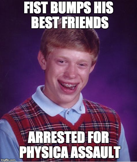 Bad Luck Brian Meme | FIST BUMPS HIS BEST FRIENDS ARRESTED FOR PHYSICA ASSAULT | image tagged in memes,bad luck brian | made w/ Imgflip meme maker