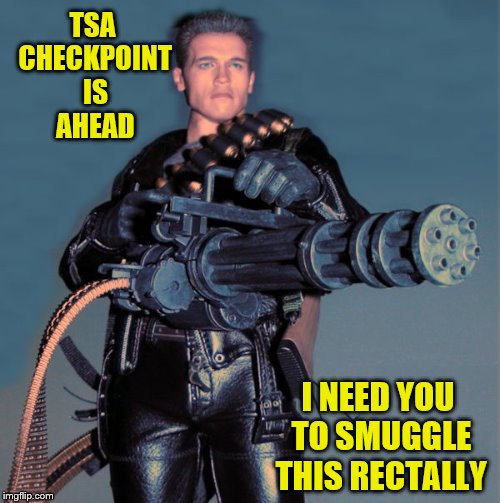 Just relax and breathe (A Rick75230 request) | TSA CHECKPOINT IS AHEAD I NEED YOU TO SMUGGLE THIS RECTALLY | image tagged in schwarzenegger gatling gun machine gun,memes,personal challenge,tsa,smuggling | made w/ Imgflip meme maker