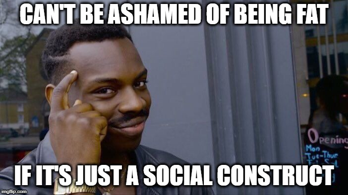 Liberal Logic | CAN'T BE ASHAMED OF BEING FAT IF IT'S JUST A SOCIAL CONSTRUCT | image tagged in memes,roll safe think about it | made w/ Imgflip meme maker