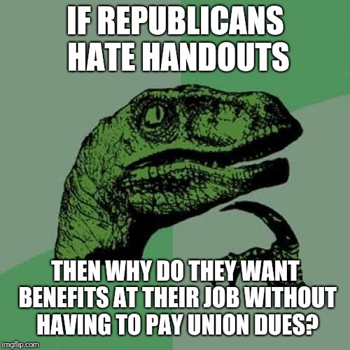 Philosoraptor Meme | IF REPUBLICANS HATE HANDOUTS THEN WHY DO THEY WANT BENEFITS AT THEIR JOB WITHOUT HAVING TO PAY UNION DUES? | image tagged in memes,philosoraptor | made w/ Imgflip meme maker