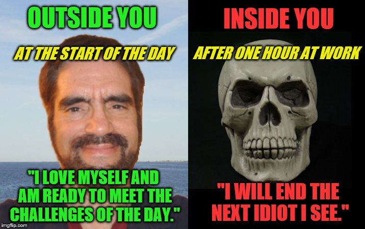 "Woosah (A Rick75230 request) |  OUTSIDE YOU; INSIDE YOU; AFTER ONE HOUR AT WORK; AT THE START OF THE DAY; ""I LOVE MYSELF AND AM READY TO MEET THE CHALLENGES OF THE DAY.""; ""I WILL END THE NEXT IDIOT I SEE."" 