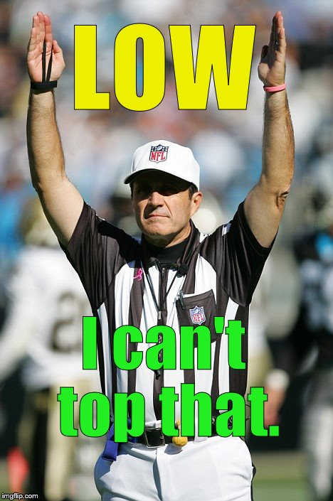 TOUCHDOWN! | LOW I can't top that. | image tagged in touchdown | made w/ Imgflip meme maker