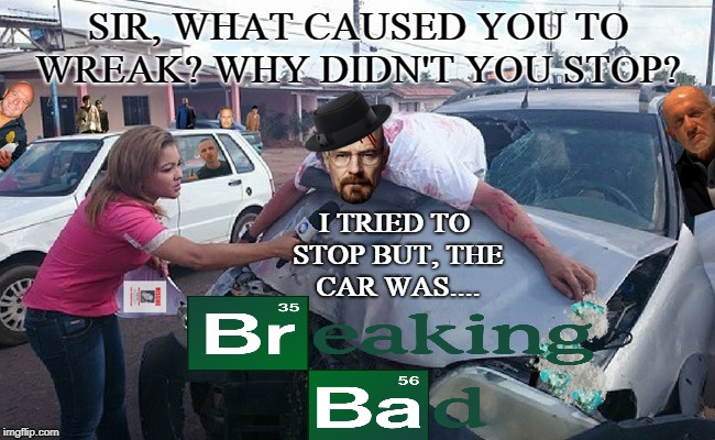 better call what's his name  | SIR, WHAT CAUSED YOU TO WREAK? WHY DIDN'T YOU STOP? I TRIED TO STOP BUT, THE CAR WAS.... | image tagged in breaking bad,walter white,car accident,memes,funny | made w/ Imgflip meme maker