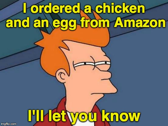 Futurama Fry Meme | I ordered a chicken and an egg from Amazon I'll let you know | image tagged in memes,futurama fry,chicken or the egg | made w/ Imgflip meme maker