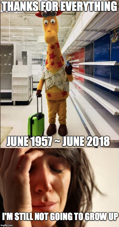 The end of another classic  | THANKS FOR EVERYTHING JUNE 1957 ~ JUNE 2018 I'M STILL NOT GOING TO GROW UP | image tagged in memes,funny memes,funny,toys,toys r us,childhood | made w/ Imgflip meme maker