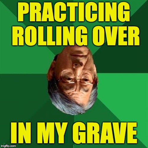 PRACTICING ROLLING OVER IN MY GRAVE | made w/ Imgflip meme maker