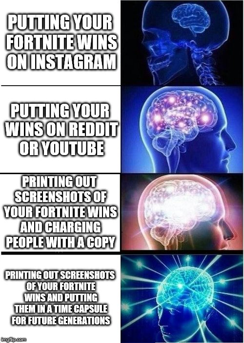 What you should do with your Fortnite wins | PUTTING YOUR FORTNITE WINS ON INSTAGRAM PUTTING YOUR WINS ON REDDIT OR YOUTUBE PRINTING OUT SCREENSHOTS OF YOUR FORTNITE WINS AND CHARGING P | image tagged in memes,expanding brain,funny,fortnite,fortnite memes,future | made w/ Imgflip meme maker